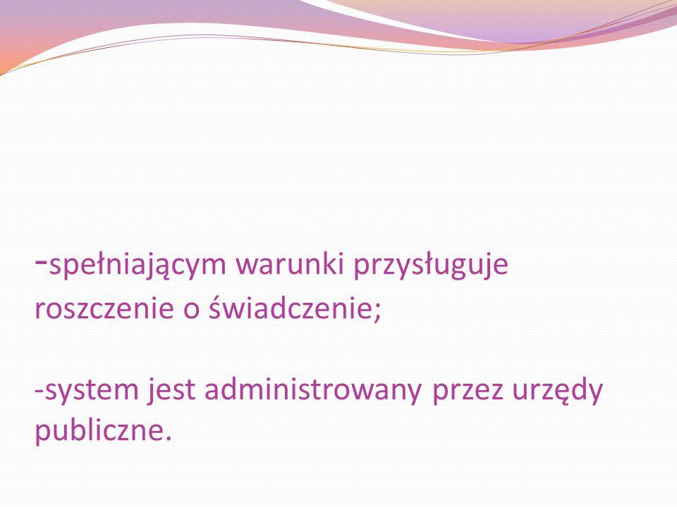 - spełniającym warunki przysługuje roszczenie o świadczenie; -system jest administrowany przez urzędy publiczne.