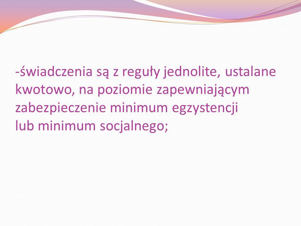 -świadczenia są z reguły jednolite, ustalane kwotowo, na poziomie zapewniającym zabezpieczenie minimum egzystencji lub minimum socjalnego;