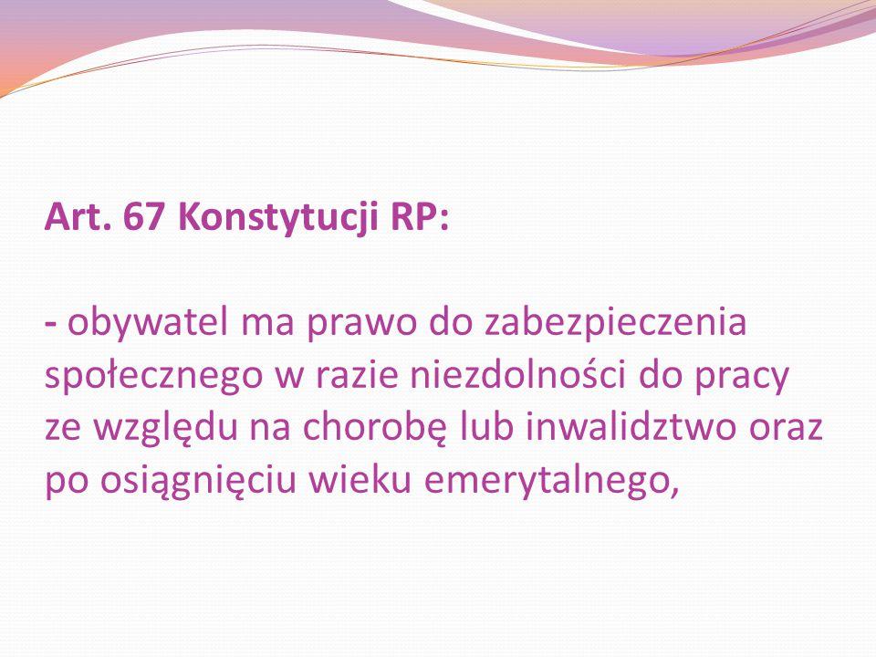 Art. 67 Konstytucji RP: - obywatel ma prawo do zabezpieczenia społecznego w razie niezdolności do pracy ze względu na chorobę lub inwalidztwo oraz po