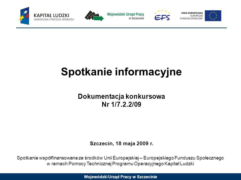 Wojewódzki Urząd Pracy w Szczecinie Spotkanie informacyjne Dokumentacja konkursowa Nr 1/7.2.2/09 Szczecin, 18 maja 2009 r.