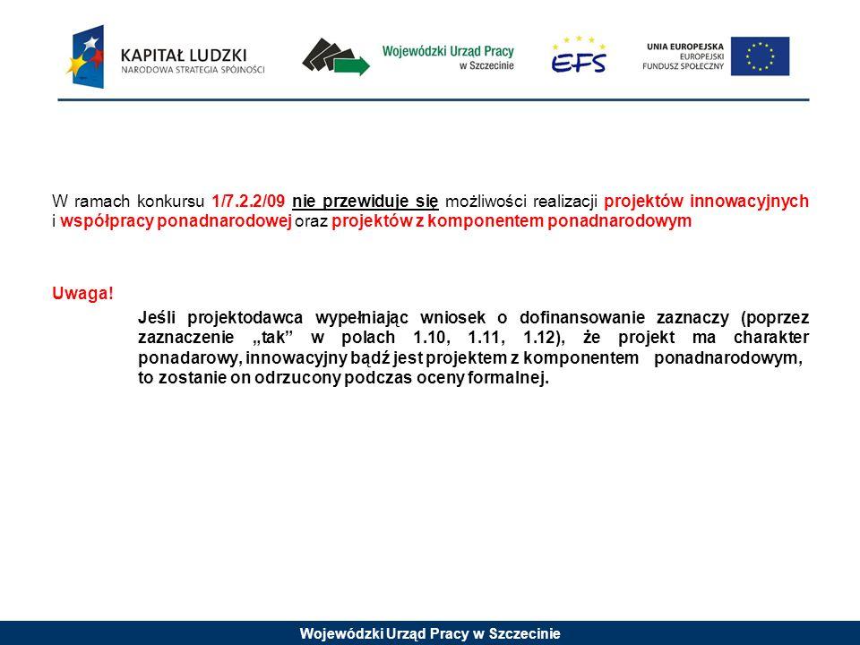 Wojewódzki Urząd Pracy w Szczecinie W ramach konkursu 1/7.2.2/09 nie przewiduje się możliwości realizacji projektów innowacyjnych i współpracy ponadnarodowej oraz projektów z komponentem ponadnarodowym Uwaga.