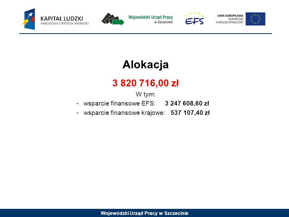 Wojewódzki Urząd Pracy w Szczecinie Alokacja 3 820 716,00 zł W tym: -wsparcie finansowe EFS: 3 247 608,60 zł -wsparcie finansowe krajowe: 537 107,40 zł