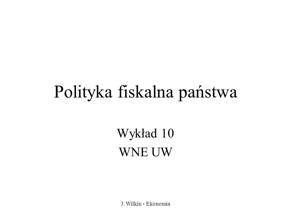 J. Wilkin - Ekonomia Polityka fiskalna państwa Wykład 10 WNE UW