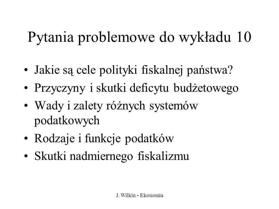 J. Wilkin - Ekonomia Pytania problemowe do wykładu 10 Jakie są cele polityki fiskalnej państwa? Przyczyny i skutki deficytu budżetowego Wady i zalety