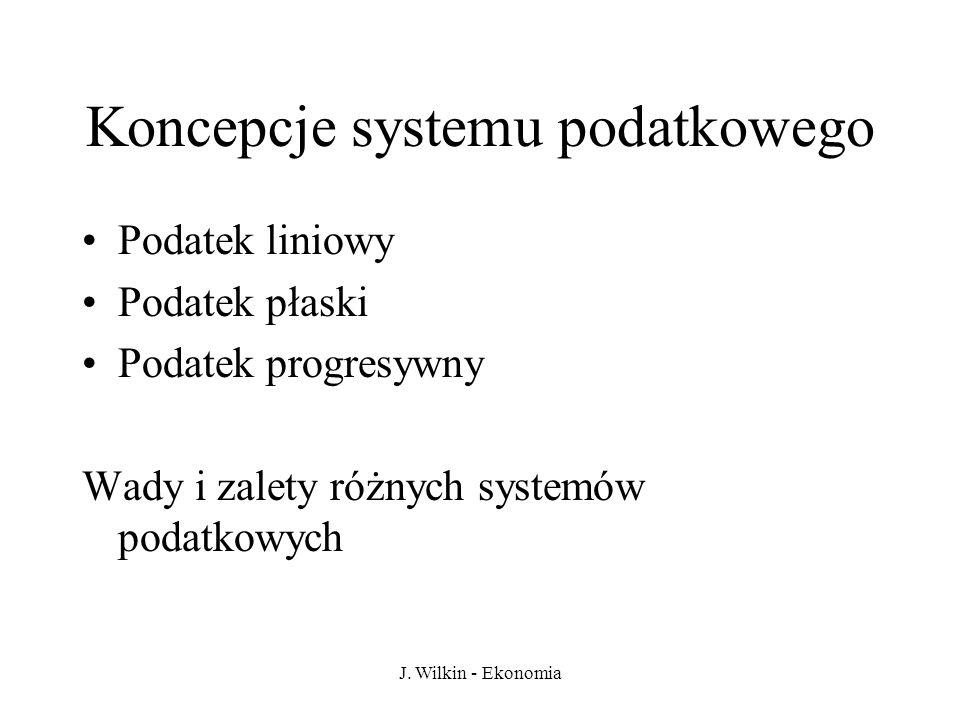 J. Wilkin - Ekonomia Koncepcje systemu podatkowego Podatek liniowy Podatek płaski Podatek progresywny Wady i zalety różnych systemów podatkowych