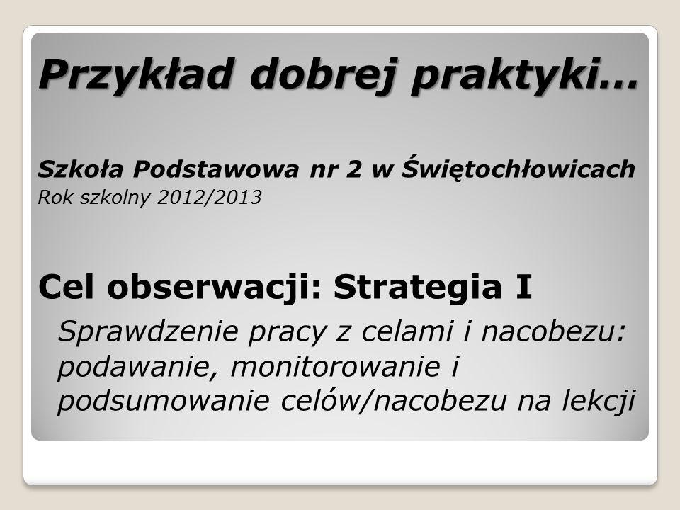 Przykład dobrej praktyki… Szkoła Podstawowa nr 2 w Świętochłowicach Rok szkolny 2012/2013 Cel obserwacji: Strategia I Sprawdzenie pracy z celami i nac
