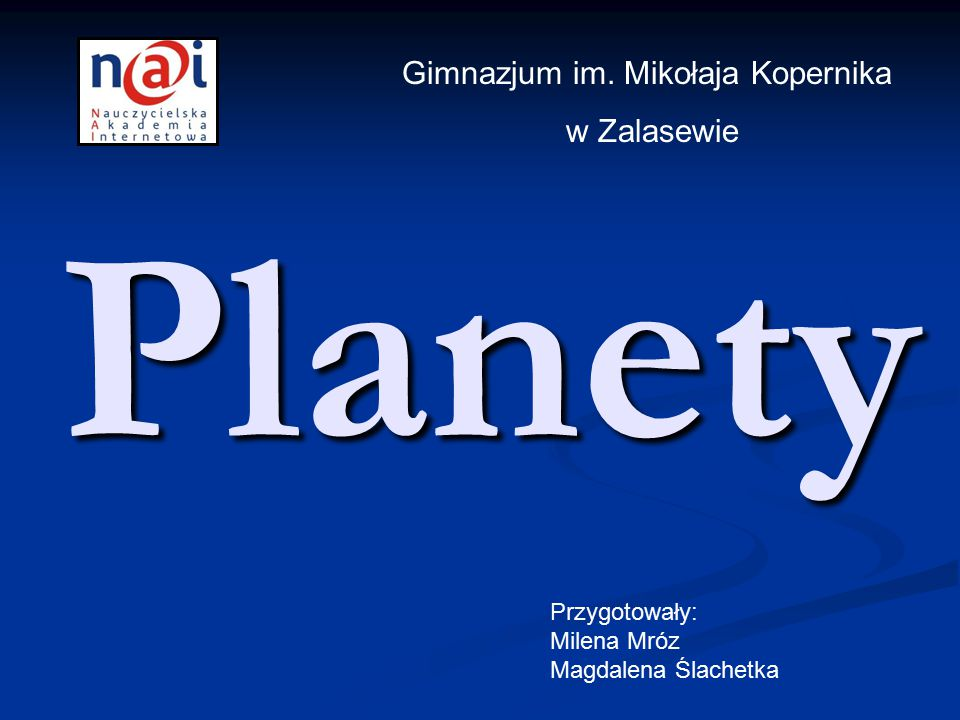 Planety Przygotowały: Milena Mróz Magdalena Ślachetka Gimnazjum im. Mikołaja Kopernika w Zalasewie