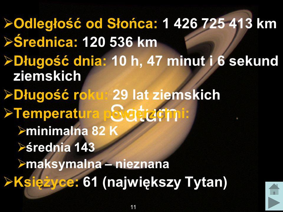 Saturn  Odległość od Słońca: 1 426 725 413 km  Średnica: 120 536 km  Długość dnia: 10 h, 47 minut i 6 sekund ziemskich  Długość roku: 29 lat ziemskich  Temperatura powierzchni:  minimalna 82 K  średnia 143  maksymalna – nieznana  Księżyce: 61 (największy Tytan) 11