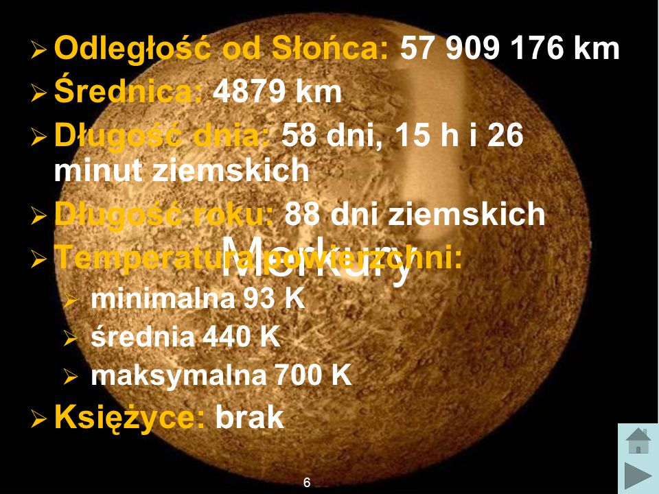 Merkury  Odległość od Słońca: 57 909 176 km  Średnica: 4879 km  Długość dnia: 58 dni, 15 h i 26 minut ziemskich  Długość roku: 88 dni ziemskich  Temperatura powierzchni:  minimalna 93 K  średnia 440 K  maksymalna 700 K  Księżyce: brak 6