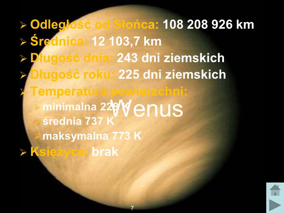 Wenus  Odległość od Słońca: 108 208 926 km  Średnica: 12 103,7 km  Długość dnia: 243 dni ziemskich  Długość roku: 225 dni ziemskich  Temperatura powierzchni:  minimalna 228 K  średnia 737 K  maksymalna 773 K  Księżyce: brak 7