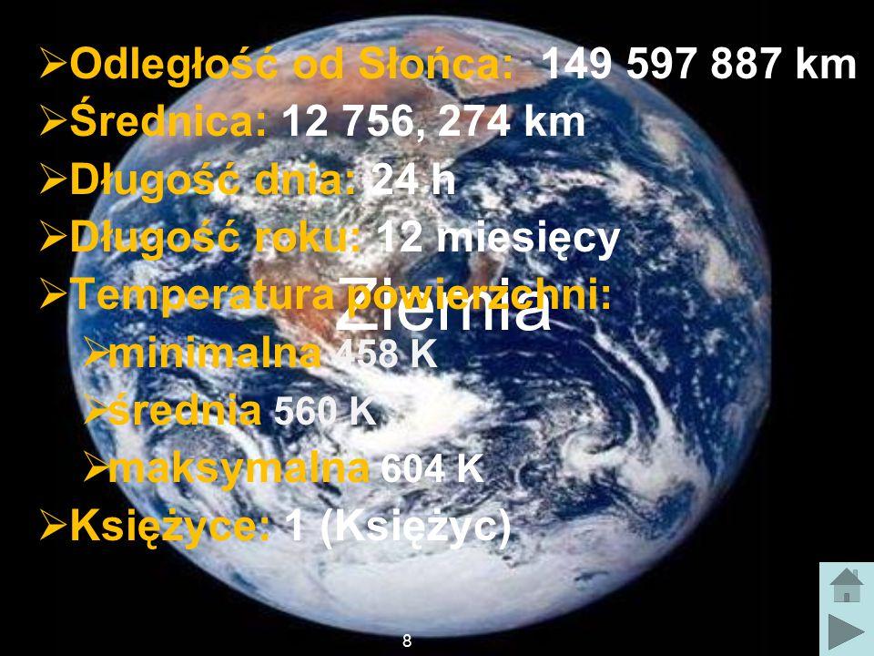 Ziemia  Odległość od Słońca: 149 597 887 km  Średnica: 12 756, 274 km  Długość dnia: 24 h  Długość roku: 12 miesięcy  Temperatura powierzchni:  minimalna 458 K  średnia 560 K  maksymalna 604 K  Księżyce: 1 (Księżyc) 8