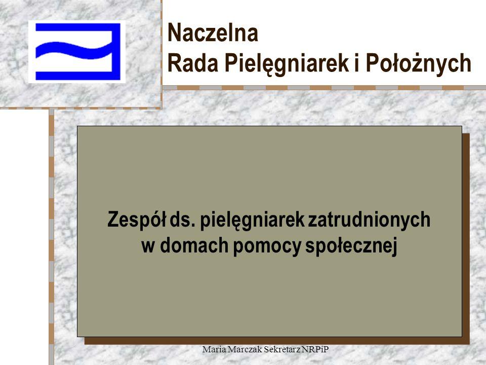 Maria Marczak Sekretarz NRPiP Naczelna Rada Pielęgniarek i Położnych Zespół ds. pielęgniarek zatrudnionych w domach pomocy społecznej