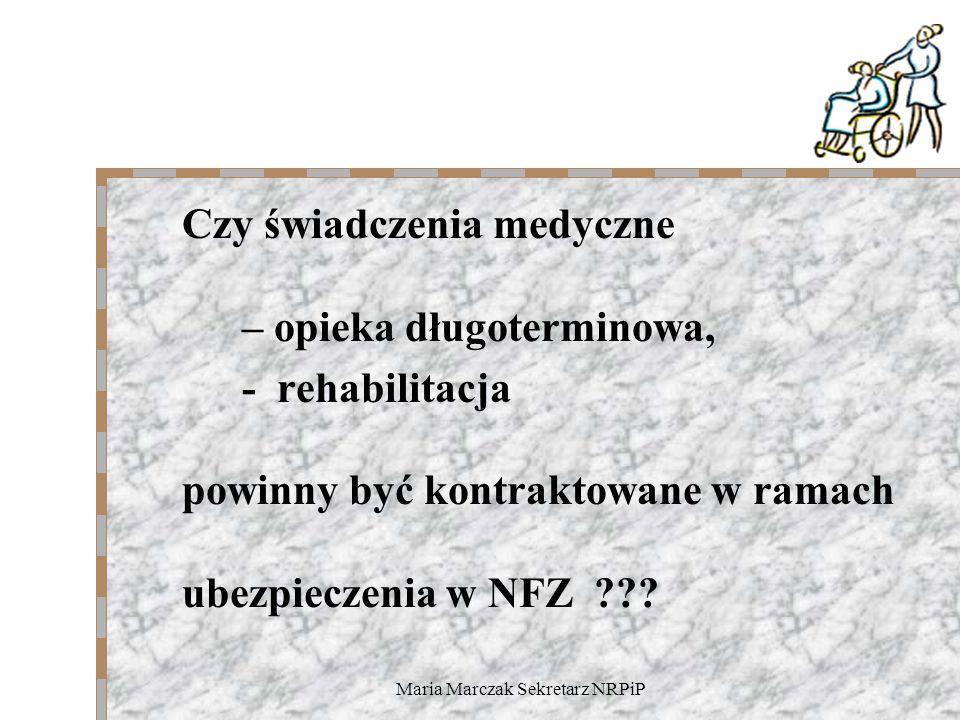 Maria Marczak Sekretarz NRPiP Czy świadczenia medyczne – opieka długoterminowa, - rehabilitacja powinny być kontraktowane w ramach ubezpieczenia w NFZ ???