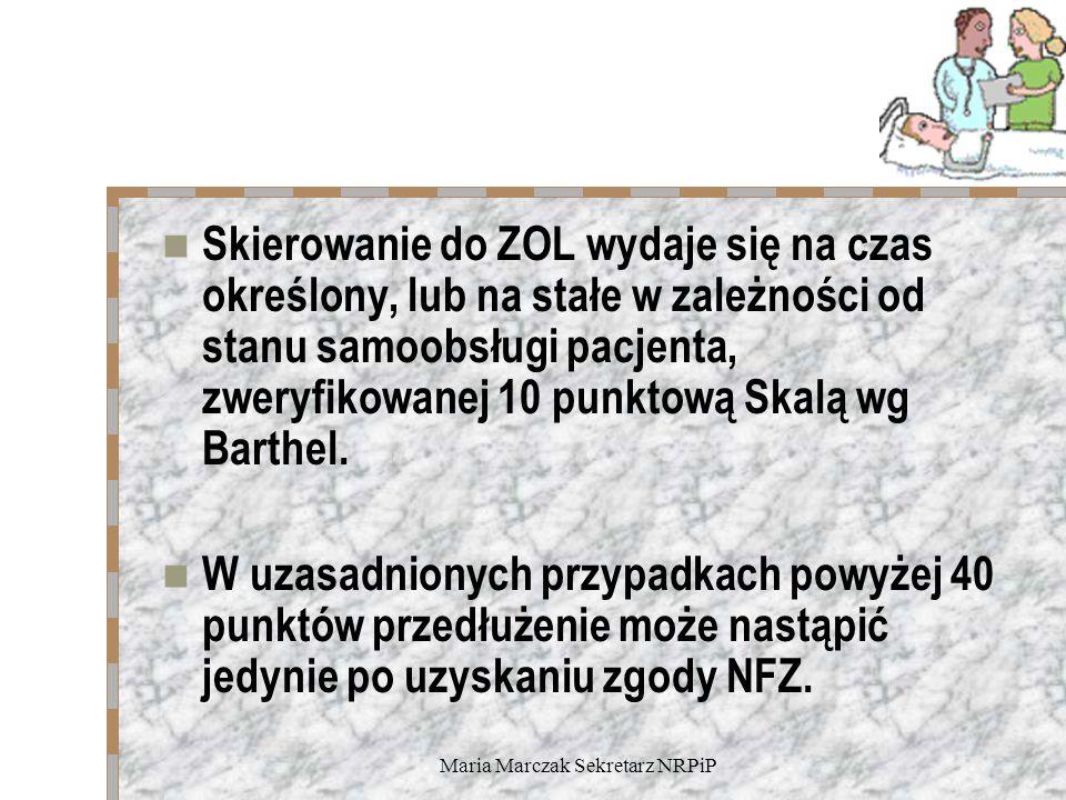 Maria Marczak Sekretarz NRPiP Skierowanie do ZOL wydaje się na czas określony, lub na stałe w zależności od stanu samoobsługi pacjenta, zweryfikowanej 10 punktową Skalą wg Barthel.