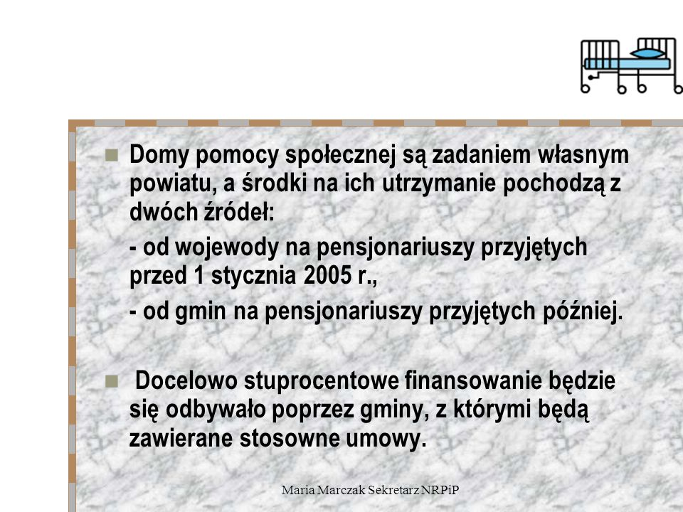 Maria Marczak Sekretarz NRPiP Domy pomocy społecznej są zadaniem własnym powiatu, a środki na ich utrzymanie pochodzą z dwóch źródeł: - od wojewody na pensjonariuszy przyjętych przed 1 stycznia 2005 r., - od gmin na pensjonariuszy przyjętych później.