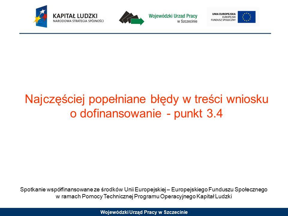 Wojewódzki Urząd Pracy w Szczecinie Spotkanie współfinansowane ze środków Unii Europejskiej – Europejskiego Funduszu Społecznego w ramach Pomocy Technicznej Programu Operacyjnego Kapitał Ludzki Najczęściej popełniane błędy w treści wniosku o dofinansowanie - punkt 3.4
