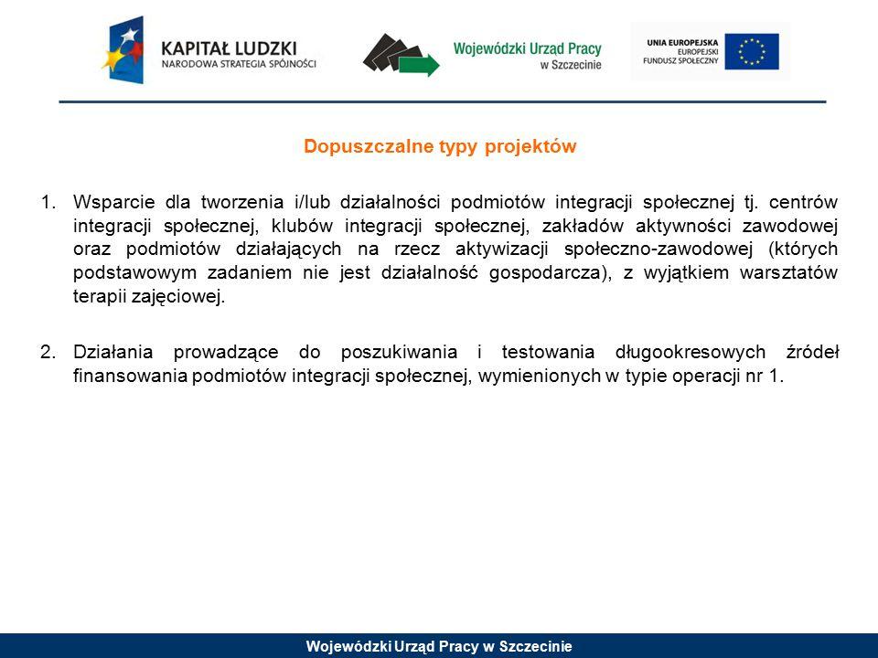 Wojewódzki Urząd Pracy w Szczecinie Dopuszczalne typy projektów 1.Wsparcie dla tworzenia i/lub działalności podmiotów integracji społecznej tj.
