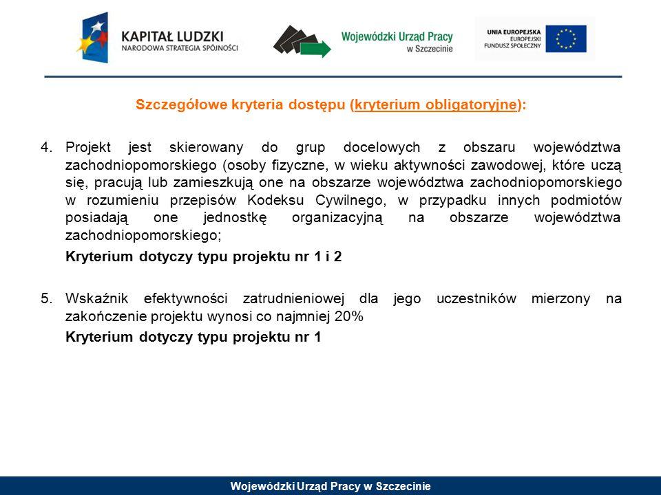 Wojewódzki Urząd Pracy w Szczecinie Szczegółowe kryteria dostępu (kryterium obligatoryjne): 4.Projekt jest skierowany do grup docelowych z obszaru województwa zachodniopomorskiego (osoby fizyczne, w wieku aktywności zawodowej, które uczą się, pracują lub zamieszkują one na obszarze województwa zachodniopomorskiego w rozumieniu przepisów Kodeksu Cywilnego, w przypadku innych podmiotów posiadają one jednostkę organizacyjną na obszarze województwa zachodniopomorskiego; Kryterium dotyczy typu projektu nr 1 i 2 5.Wskaźnik efektywności zatrudnieniowej dla jego uczestników mierzony na zakończenie projektu wynosi co najmniej 20% Kryterium dotyczy typu projektu nr 1