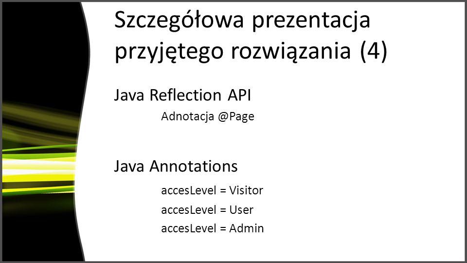 Szczegółowa prezentacja przyjętego rozwiązania (4) Java Reflection API Adnotacja @Page Java Annotations accesLevel = Visitor accesLevel = User accesLevel = Admin