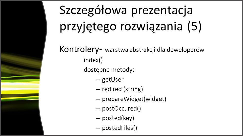 Szczegółowa prezentacja przyjętego rozwiązania (5) Kontrolery- warstwa abstrakcji dla deweloperów index() dostępne metody: – getUser – redirect(string) – prepareWidget(widget) – postOccured() – posted(key) – postedFiles()