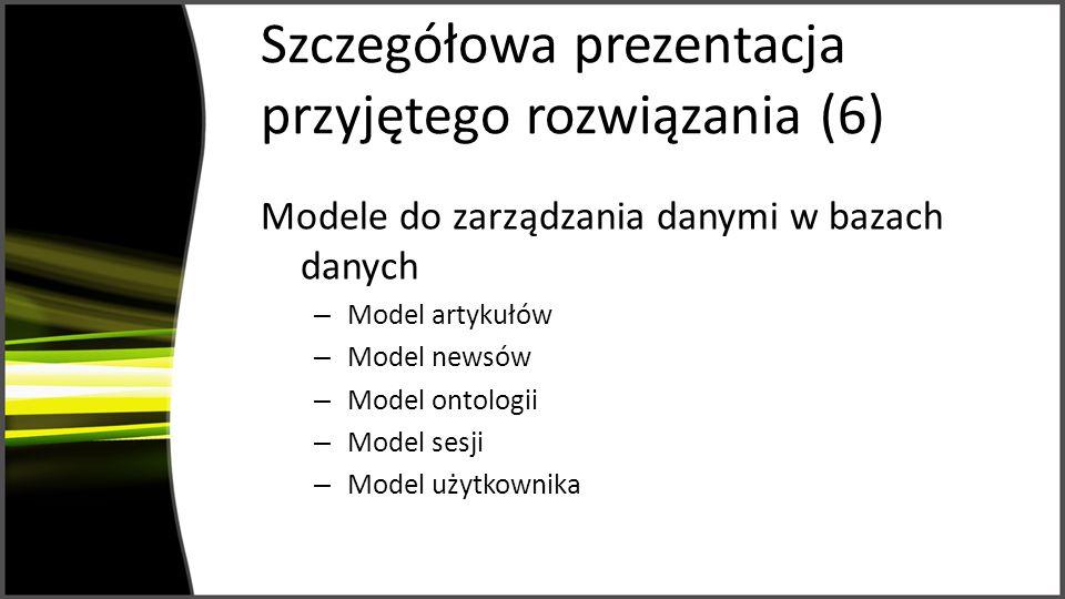 Szczegółowa prezentacja przyjętego rozwiązania (6) Modele do zarządzania danymi w bazach danych – Model artykułów – Model newsów – Model ontologii – Model sesji – Model użytkownika