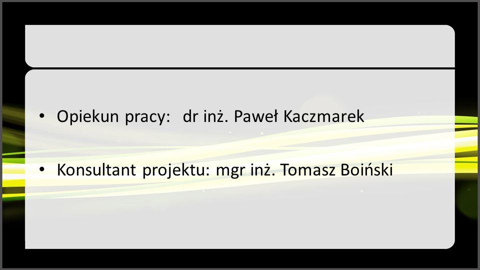 Opiekun pracy:dr inż. Paweł Kaczmarek Konsultant projektu: mgr inż. Tomasz Boiński