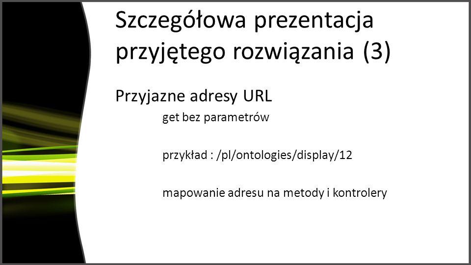 Szczegółowa prezentacja przyjętego rozwiązania (3) Przyjazne adresy URL get bez parametrów przykład : /pl/ontologies/display/12 mapowanie adresu na metody i kontrolery