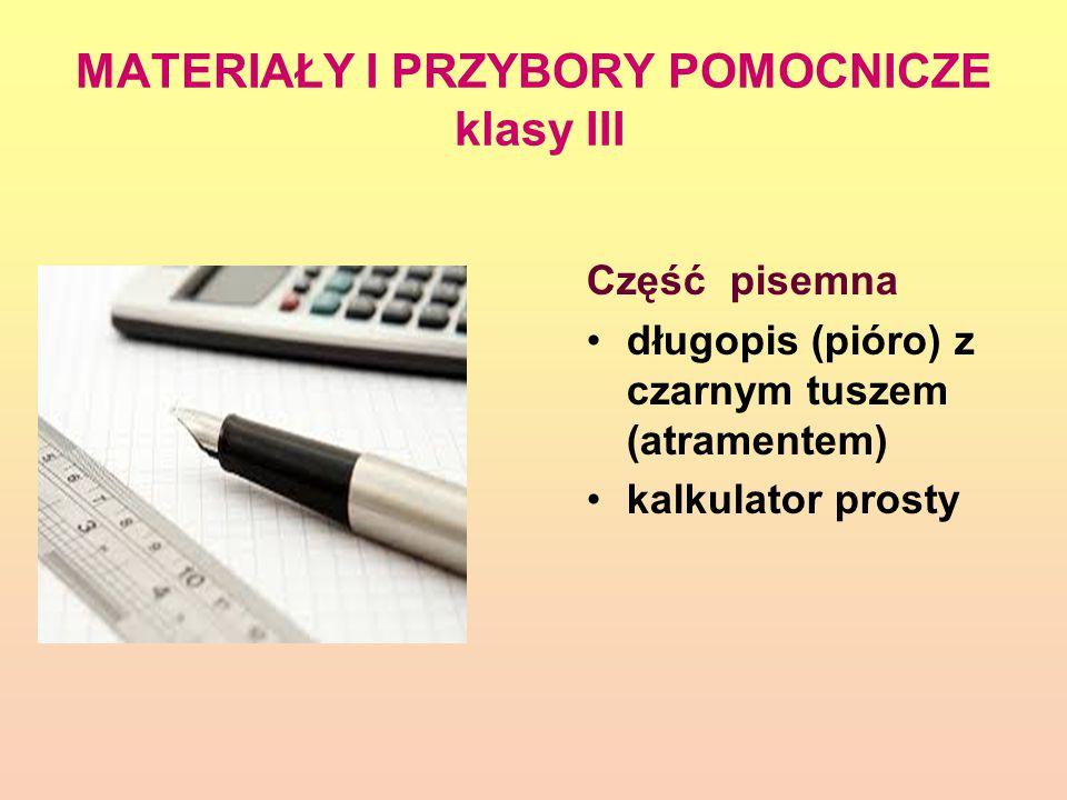 MATERIAŁY I PRZYBORY POMOCNICZE klasy III Część pisemna długopis (pióro) z czarnym tuszem (atramentem) kalkulator prosty