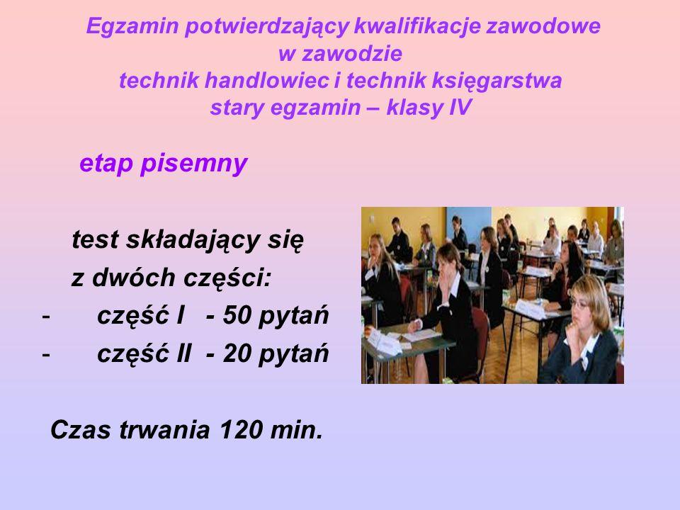 Egzamin potwierdzający kwalifikacje zawodowe w zawodzie technik handlowiec i technik księgarstwa stary egzamin – klasy IV etap pisemny test składający się z dwóch części: - część I - 50 pytań - część II - 20 pytań Czas trwania 120 min.