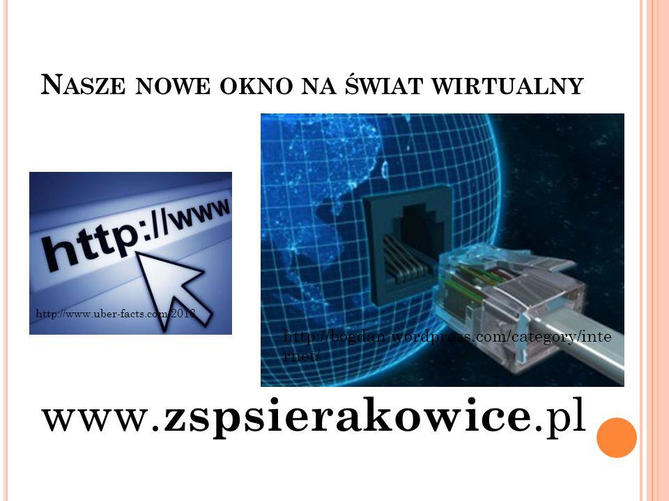 N ASZE NOWE OKNO NA ŚWIAT WIRTUALNY www. zspsierakowice.pl http://bogdan.wordpress.com/category/inte rnet/ http://www.uber-facts.com/2013