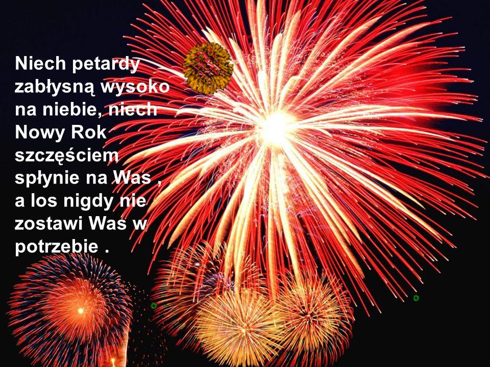 Niech petardy zabłysną wysoko na niebie, niech Nowy Rok szczęściem spłynie na Was, a los nigdy nie zostawi Was w potrzebie.