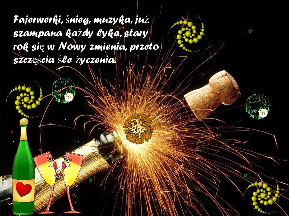 Fajerwerki, ś nieg, muzyka, ju ż szampana ka ż dy łyka, stary rok si ę w Nowy zmienia, przeto szcz ęś cia ś le ż yczenia.