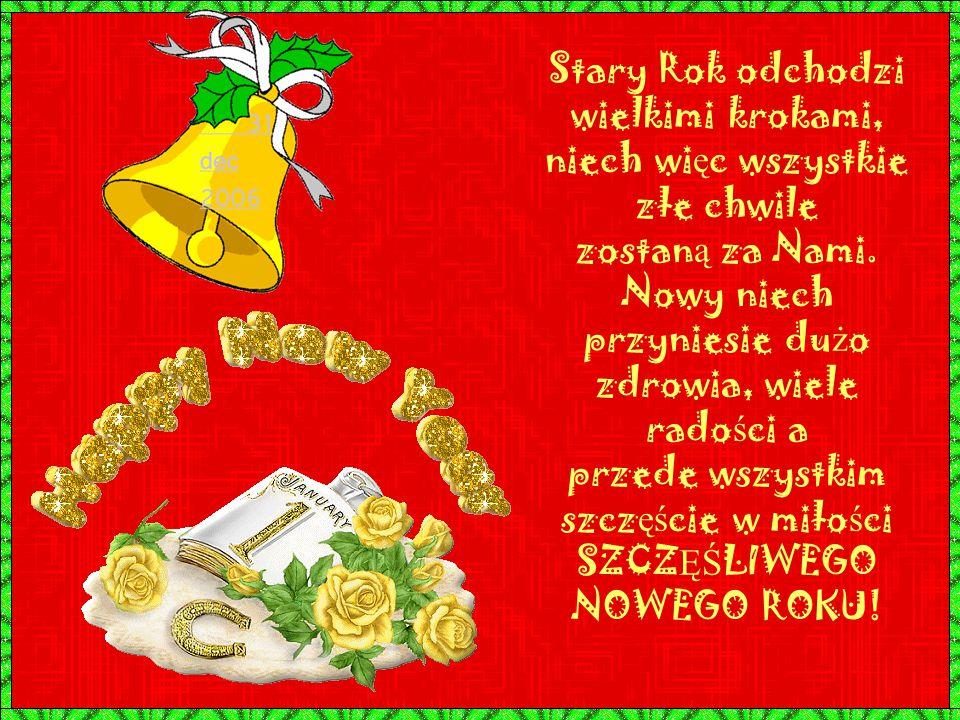 Stary Rok odchodzi wielkimi krokami, niech wi ę c wszystkie złe chwile zostan ą za Nami.