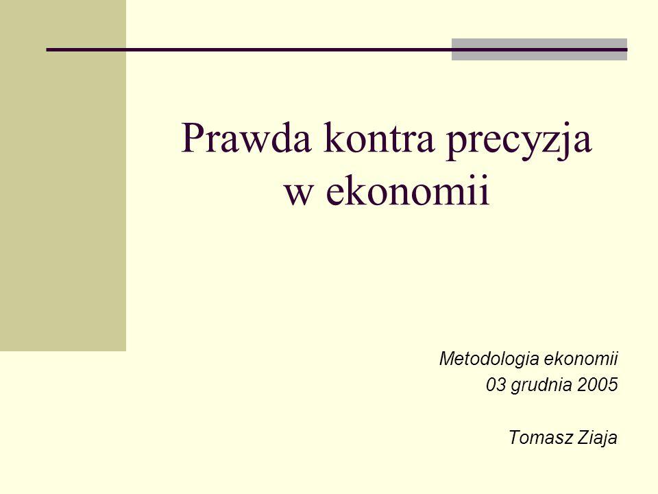 Prawda kontra precyzja w ekonomii Metodologia ekonomii 03 grudnia 2005 Tomasz Ziaja
