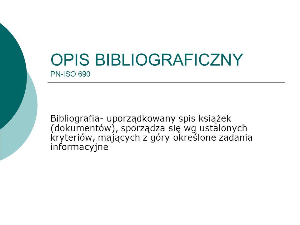 OPIS BIBLIOGRAFICZNY PN-ISO 690 Bibliografia- uporządkowany spis książek (dokumentów), sporządza się wg ustalonych kryteriów, mających z góry określon