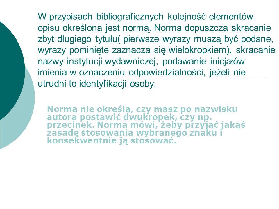 W przypisach bibliograficznych kolejność elementów opisu określona jest normą. Norma dopuszcza skracanie zbyt długiego tytułu( pierwsze wyrazy muszą b