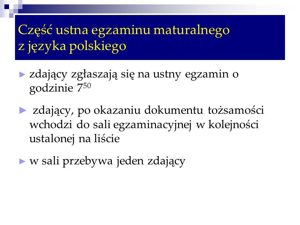 Część ustna egzaminu maturalnego z języka polskiego ► zdający zgłaszają się na ustny egzamin o godzinie 7 50 ► zdający, po okazaniu dokumentu tożsamości wchodzi do sali egzaminacyjnej w kolejności ustalonej na liście ► w sali przebywa jeden zdający
