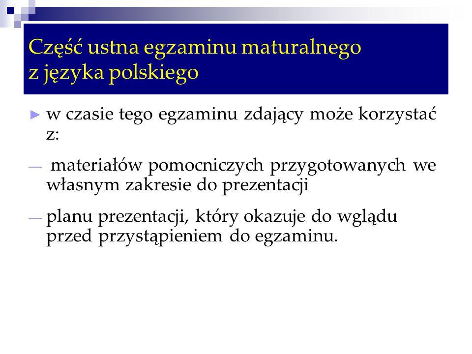 Część ustna egzaminu maturalnego z języka polskiego ► w czasie tego egzaminu zdający może korzystać z: — materiałów pomocniczych przygotowanych we własnym zakresie do prezentacji — planu prezentacji, który okazuje do wglądu przed przystąpieniem do egzaminu.