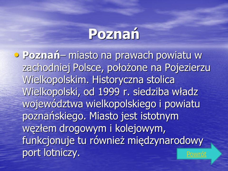 Poznań Poznań– miasto na prawach powiatu w zachodniej Polsce, położone na Pojezierzu Wielkopolskim. Historyczna stolica Wielkopolski, od 1999 r. siedz