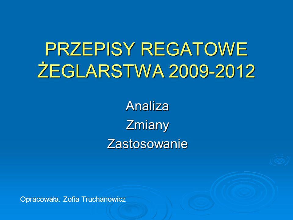 PRZEPISY REGATOWE ŻEGLARSTWA 2009-2012 AnalizaZmianyZastosowanie Opracowała: Zofia Truchanowicz
