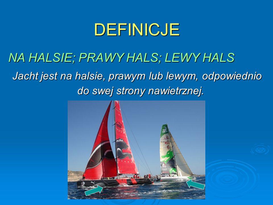 DEFINICJE NA HALSIE; PRAWY HALS; LEWY HALS Jacht jest na halsie, prawym lub lewym, odpowiednio do swej strony nawietrznej. Jacht jest na halsie, prawy