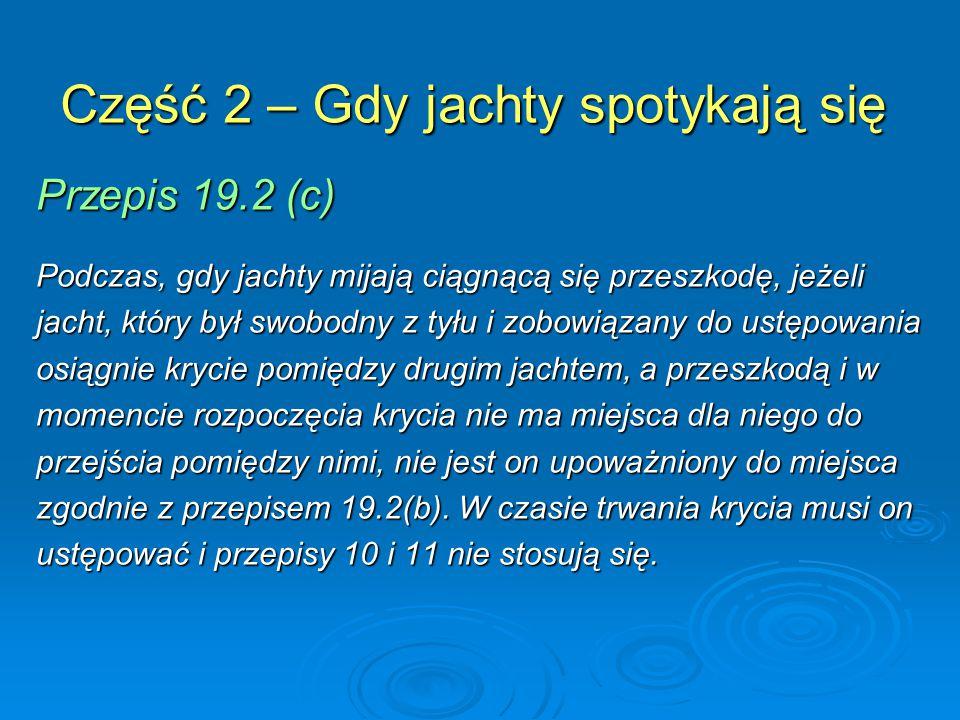 Część 2 – Gdy jachty spotykają się Przepis 19.2 (c) Podczas, gdy jachty mijają ciągnącą się przeszkodę, jeżeli jacht, który był swobodny z tyłu i zobowiązany do ustępowania osiągnie krycie pomiędzy drugim jachtem, a przeszkodą i w momencie rozpoczęcia krycia nie ma miejsca dla niego do przejścia pomiędzy nimi, nie jest on upoważniony do miejsca zgodnie z przepisem 19.2(b).