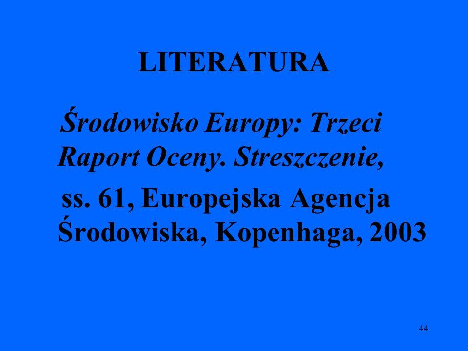 44 LITERATURA Środowisko Europy: Trzeci Raport Oceny. Streszczenie, ss. 61, Europejska Agencja Środowiska, Kopenhaga, 2003