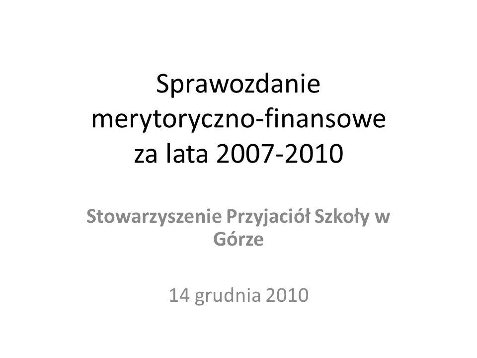 Sprawozdanie merytoryczno-finansowe za lata 2007-2010 Stowarzyszenie Przyjaciół Szkoły w Górze 14 grudnia 2010