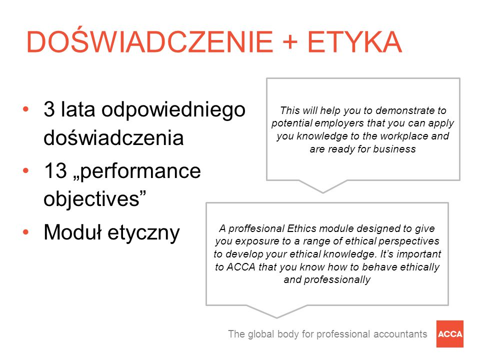 "The global body for professional accountants DOŚWIADCZENIE + ETYKA 3 lata odpowiedniego doświadczenia 13 ""performance objectives Moduł etyczny This will help you to demonstrate to potential employers that you can apply you knowledge to the workplace and are ready for business A proffesional Ethics module designed to give you exposure to a range of ethical perspectives to develop your ethical knowledge."
