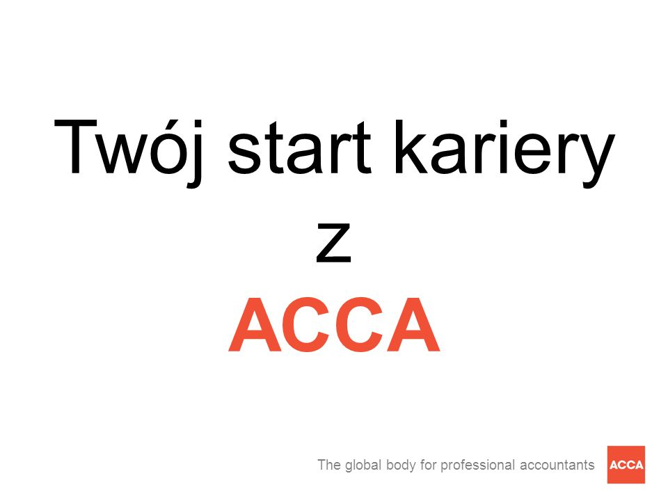 The global body for professional accountants Twój start kariery z ACCA