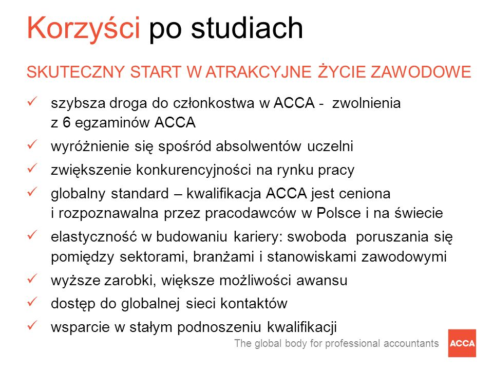 The global body for professional accountants Korzyści po studiach SKUTECZNY START W ATRAKCYJNE ŻYCIE ZAWODOWE szybsza droga do członkostwa w ACCA - zwolnienia z 6 egzaminów ACCA wyróżnienie się spośród absolwentów uczelni zwiększenie konkurencyjności na rynku pracy globalny standard – kwalifikacja ACCA jest ceniona i rozpoznawalna przez pracodawców w Polsce i na świecie elastyczność w budowaniu kariery: swoboda poruszania się pomiędzy sektorami, branżami i stanowiskami zawodowymi wyższe zarobki, większe możliwości awansu dostęp do globalnej sieci kontaktów wsparcie w stałym podnoszeniu kwalifikacji