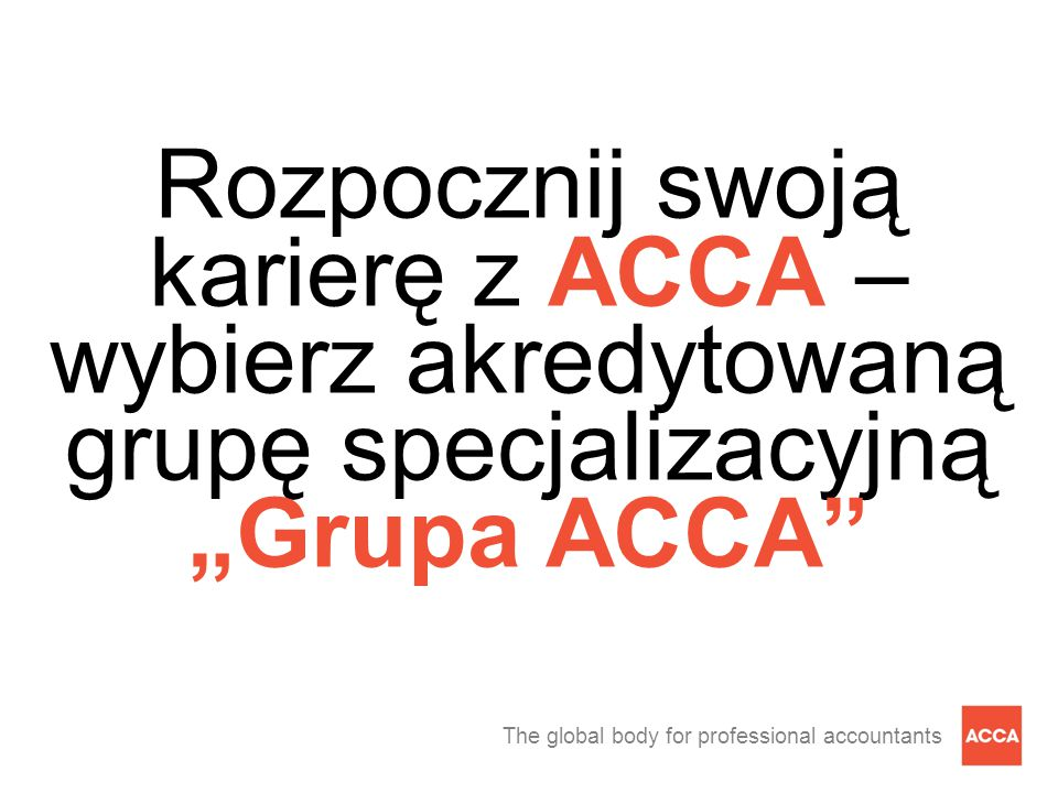 """The global body for professional accountants Rozpocznij swoją karierę z ACCA – wybierz akredytowaną grupę specjalizacyjną """"Grupa ACCA"""