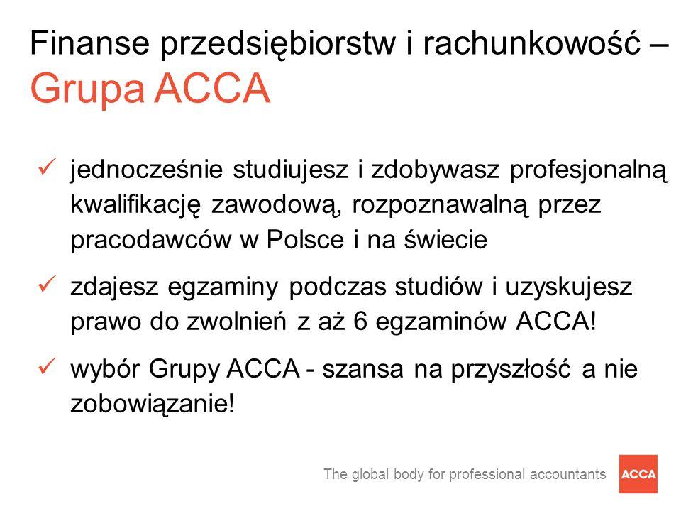 The global body for professional accountants Finanse przedsiębiorstw i rachunkowość – Grupa ACCA jednocześnie studiujesz i zdobywasz profesjonalną kwalifikację zawodową, rozpoznawalną przez pracodawców w Polsce i na świecie zdajesz egzaminy podczas studiów i uzyskujesz prawo do zwolnień z aż 6 egzaminów ACCA.