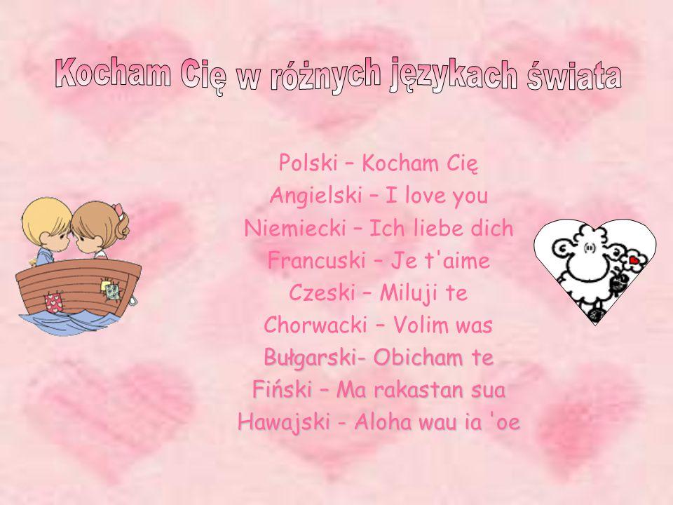 Polski – Kocham Cię Angielski – I love you Niemiecki – Ich liebe dich Francuski – Je t aime Czeski – Miluji te Chorwacki – Volim was Bułgarski- Obicham te Fiński – Ma rakastan sua Hawajski - Aloha wau ia oe